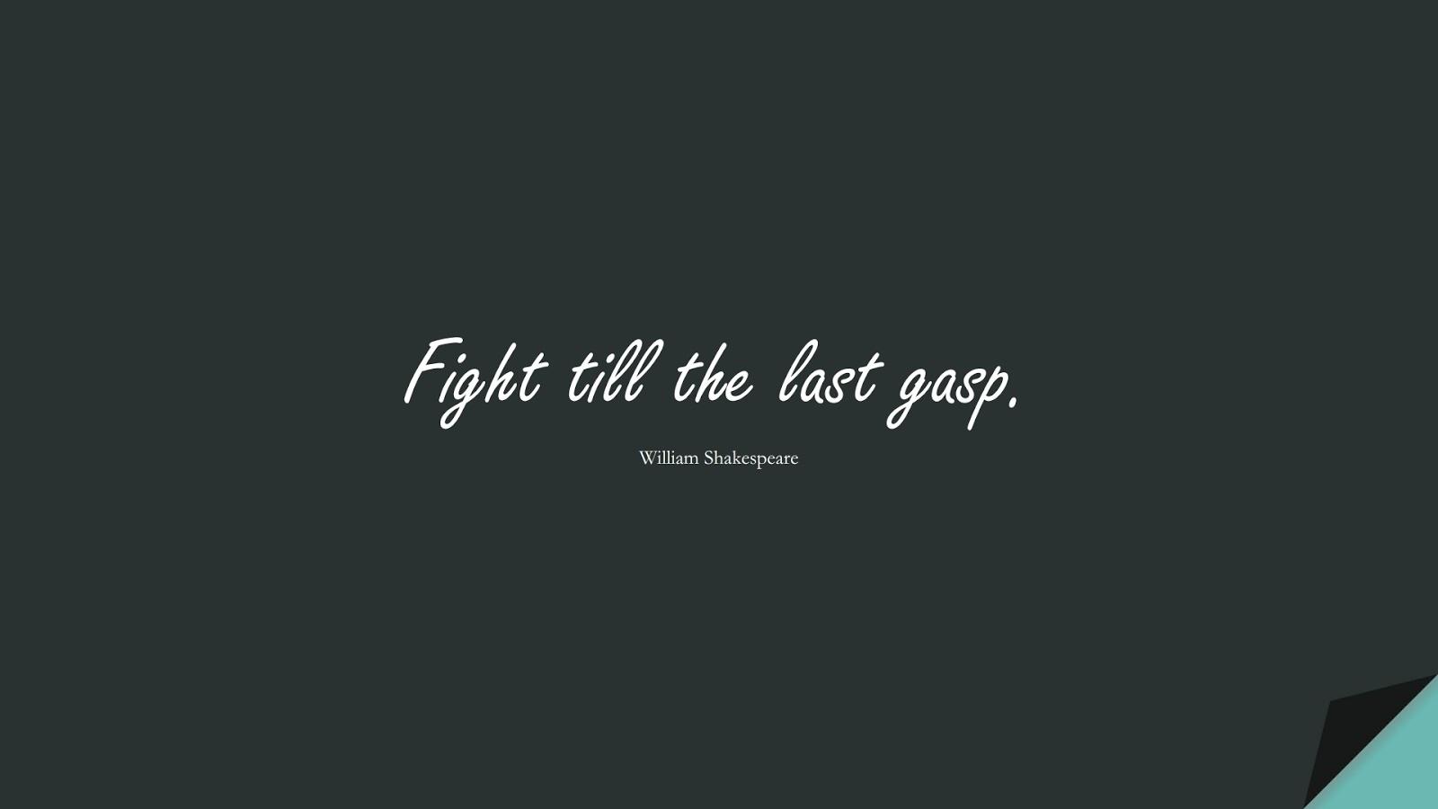 Fight till the last gasp. (William Shakespeare);  #ShortQuotes