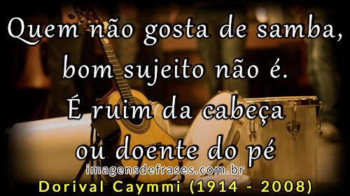 Quem não gosta de samba, bom sujeito não é. É ruim da cabeça ou doente do pé