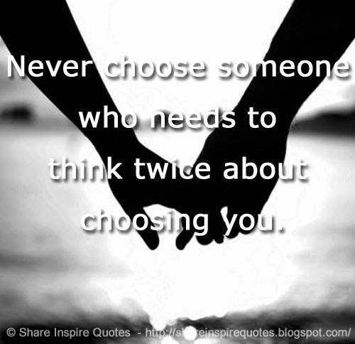Who Needs Love Quotes: Never Choose Someone Who Needs To Think Twice About