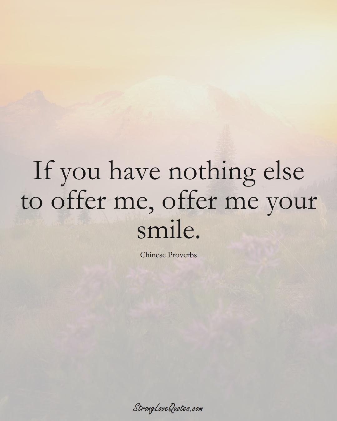 If you have nothing else to offer me, offer me your smile. (Chinese Sayings);  #AsianSayings