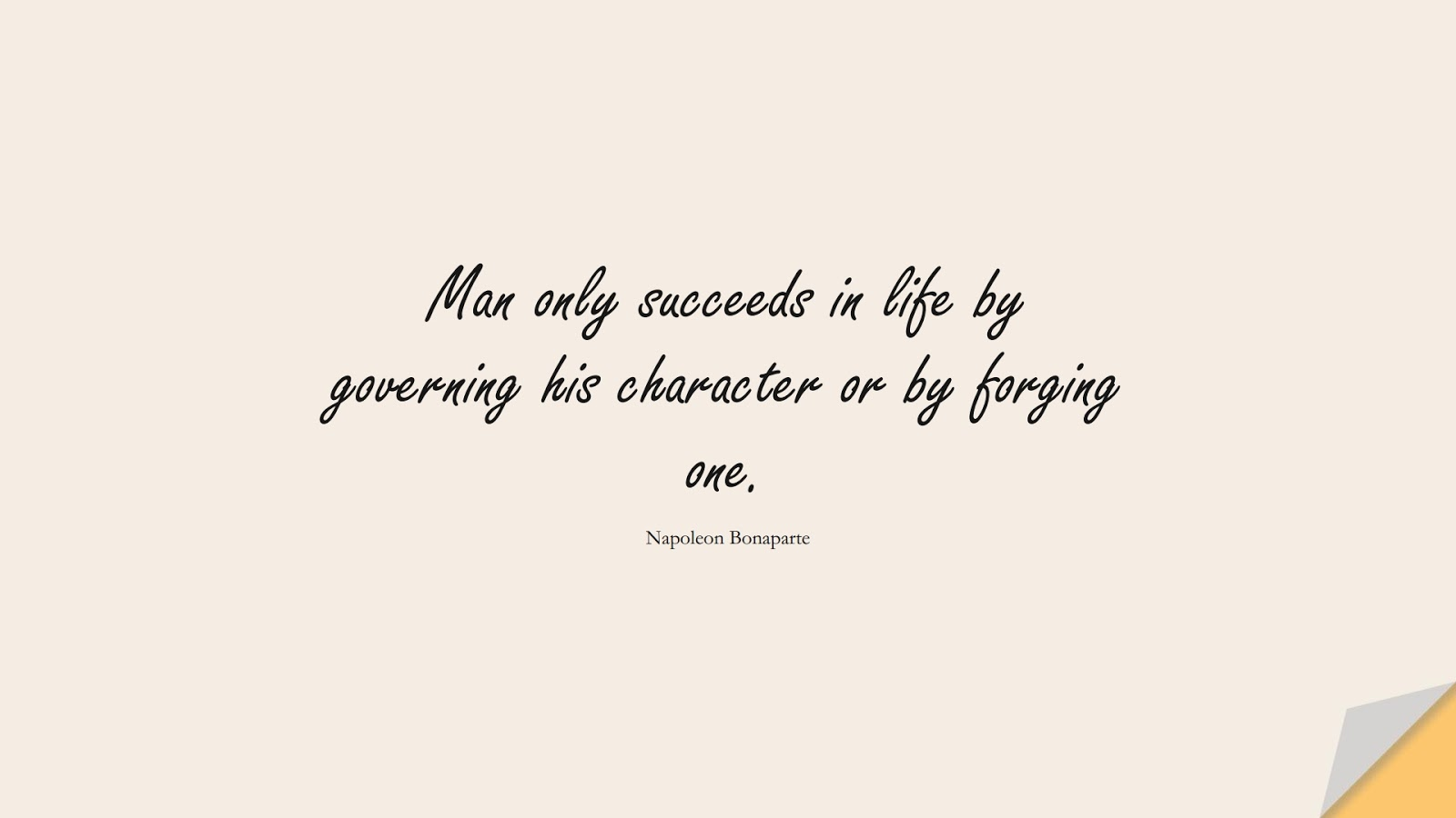 Man only succeeds in life by governing his character or by forging one. (Napoleon Bonaparte);  #CharacterQuotes