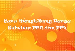 Cara Menghitung Harga Sebelum PPN dan PPh