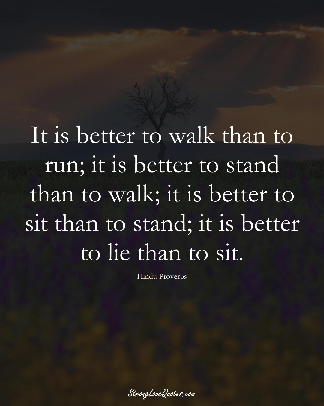 It is better to walk than to run; it is better to stand than to walk; it is better to sit than to stand; it is better to lie than to sit. (Hindu Sayings);  #aVarietyofCulturesSayings