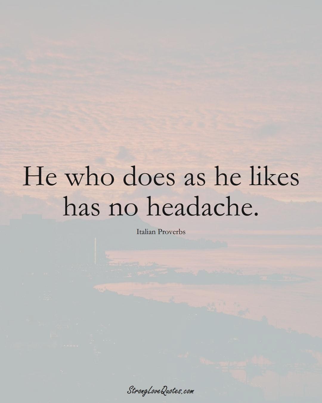 He who does as he likes has no headache. (Italian Sayings);  #EuropeanSayings
