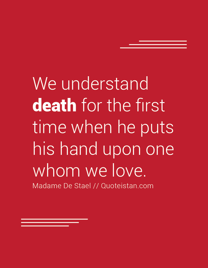 We understand death for the first time when he puts his hand upon one whom we love.