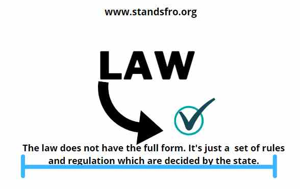 LAW-LAW does not have the heir full or short forms. Law is actually a set of rules which are decided by the state for the purpose of keeping peace in the society.