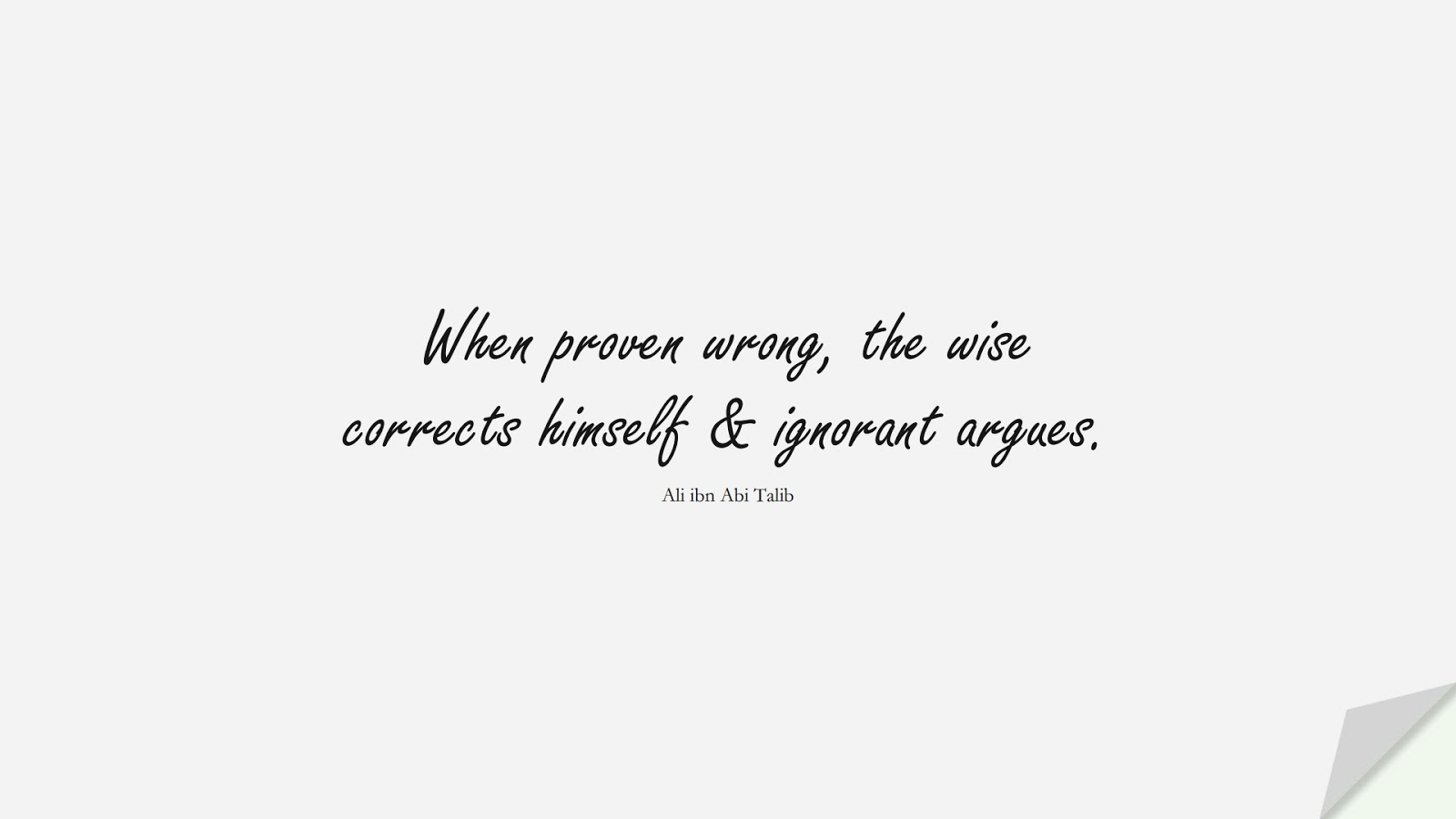 When proven wrong, the wise corrects himself & ignorant argues. (Ali ibn Abi Talib);  #AliQuotes