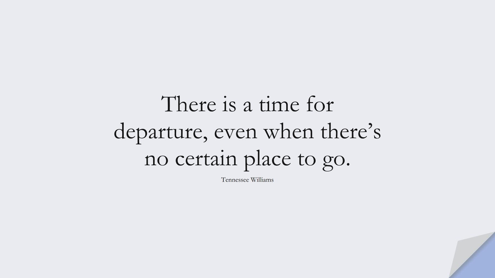 There is a time for departure, even when there's no certain place to go. (Tennessee Williams);  #SadLoveQuotes