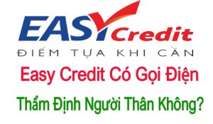 Easy Credit Có Gọi Điện Thẩm Định Không?