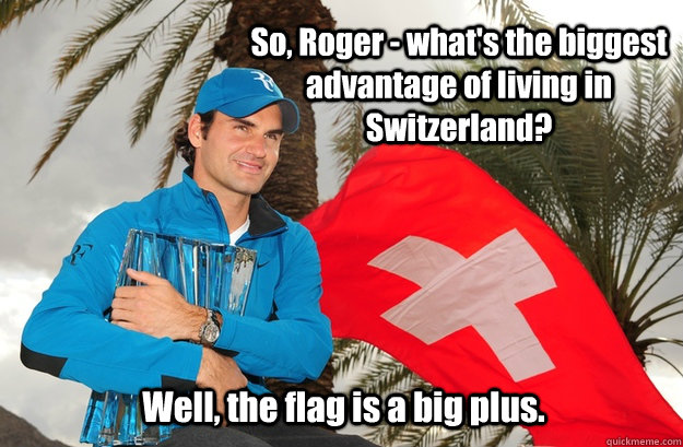 So Roger Federer, what's the biggest advantage of living in Switzerland