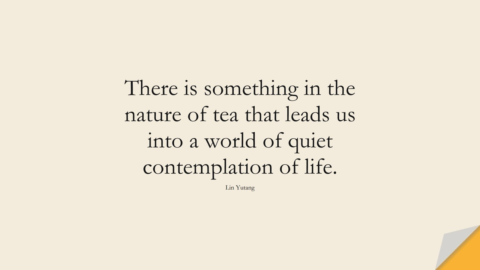 There is something in the nature of tea that leads us into a world of quiet contemplation of life. (Lin Yutang);  #CalmQuotes