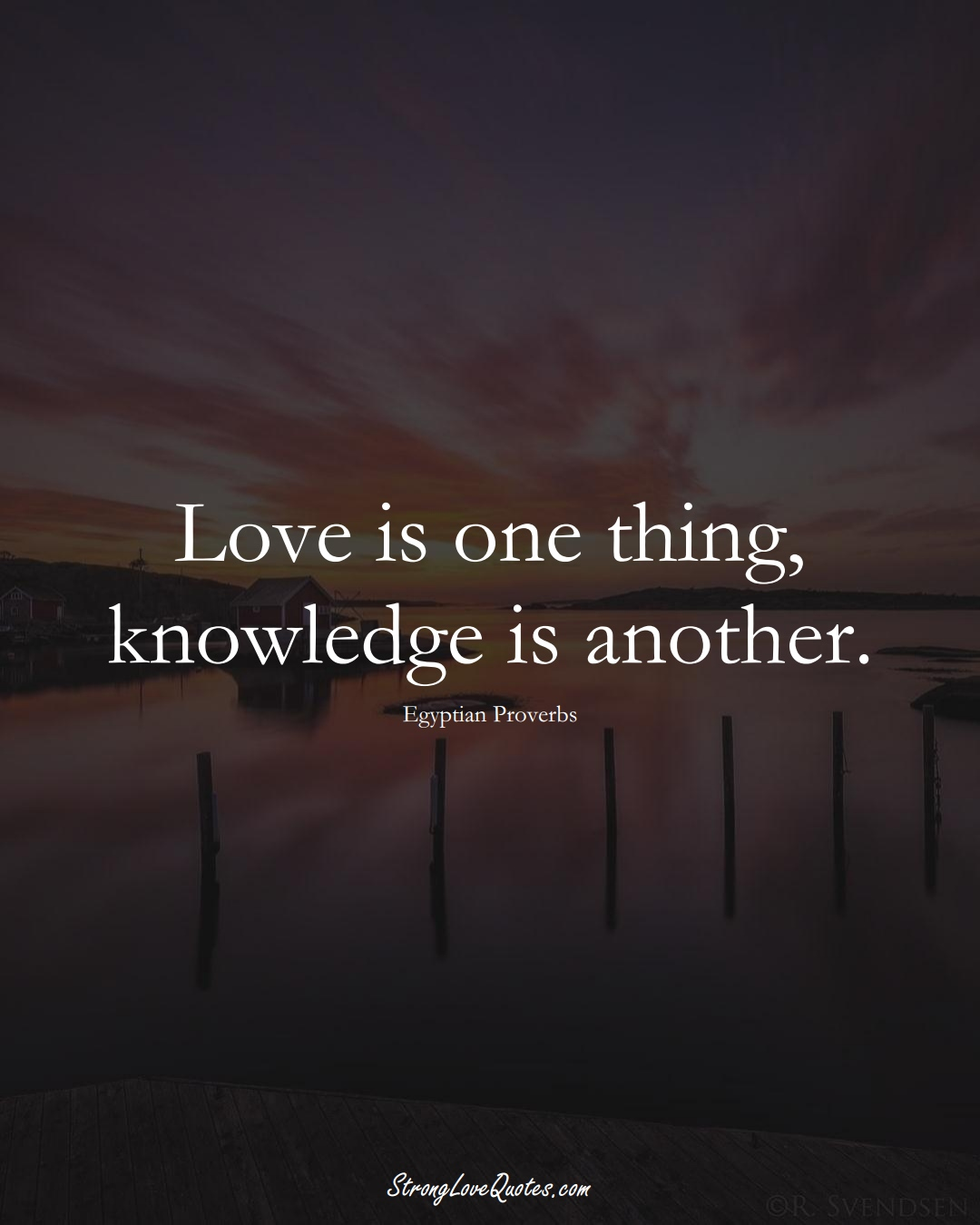 Love is one thing, knowledge is another. (Egyptian Sayings);  #MiddleEasternSayings