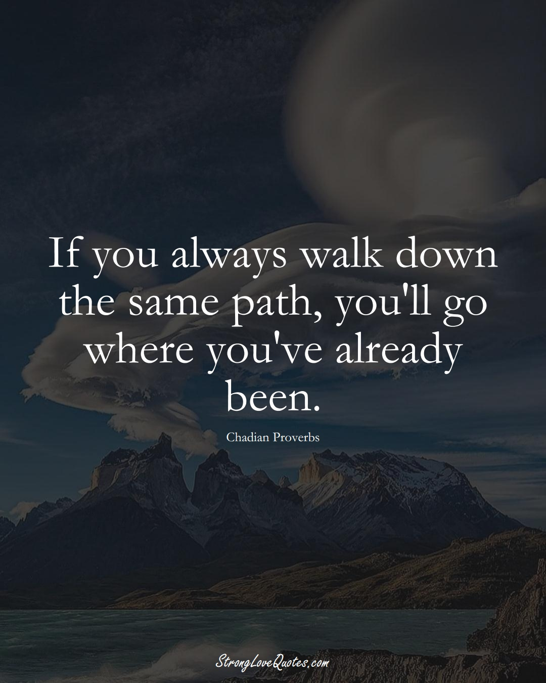 If you always walk down the same path, you'll go where you've already been. (Chadian Sayings);  #AfricanSayings