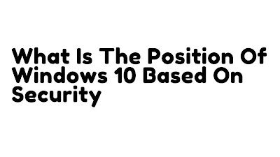 what-is-the-position-of-windows-10-based-on-security