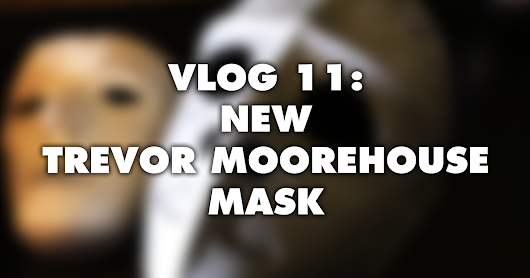 Vlog 11: New Trevor Moorehouse Mask