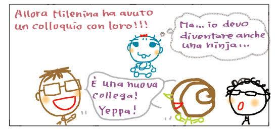 Allora Milenina ha avuto un colloquio con loro!!! Ma... io devo diventare anche una ninja... E' una nuova collega! Yeppa!