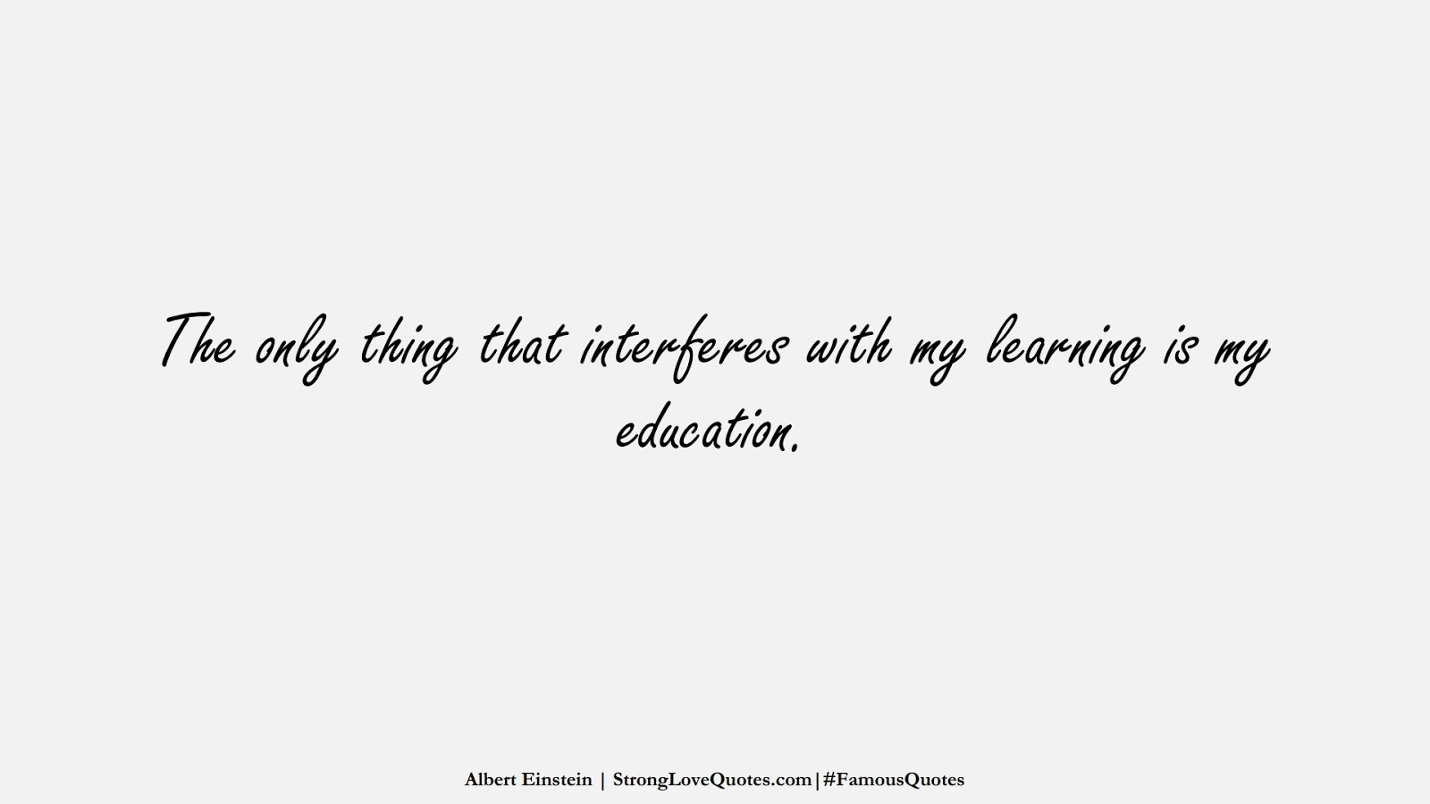 The only thing that interferes with my learning is my education. (Albert Einstein);  #FamousQuotes
