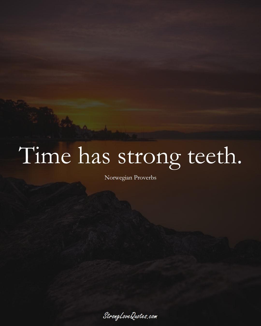 Time has strong teeth. (Norwegian Sayings);  #EuropeanSayings