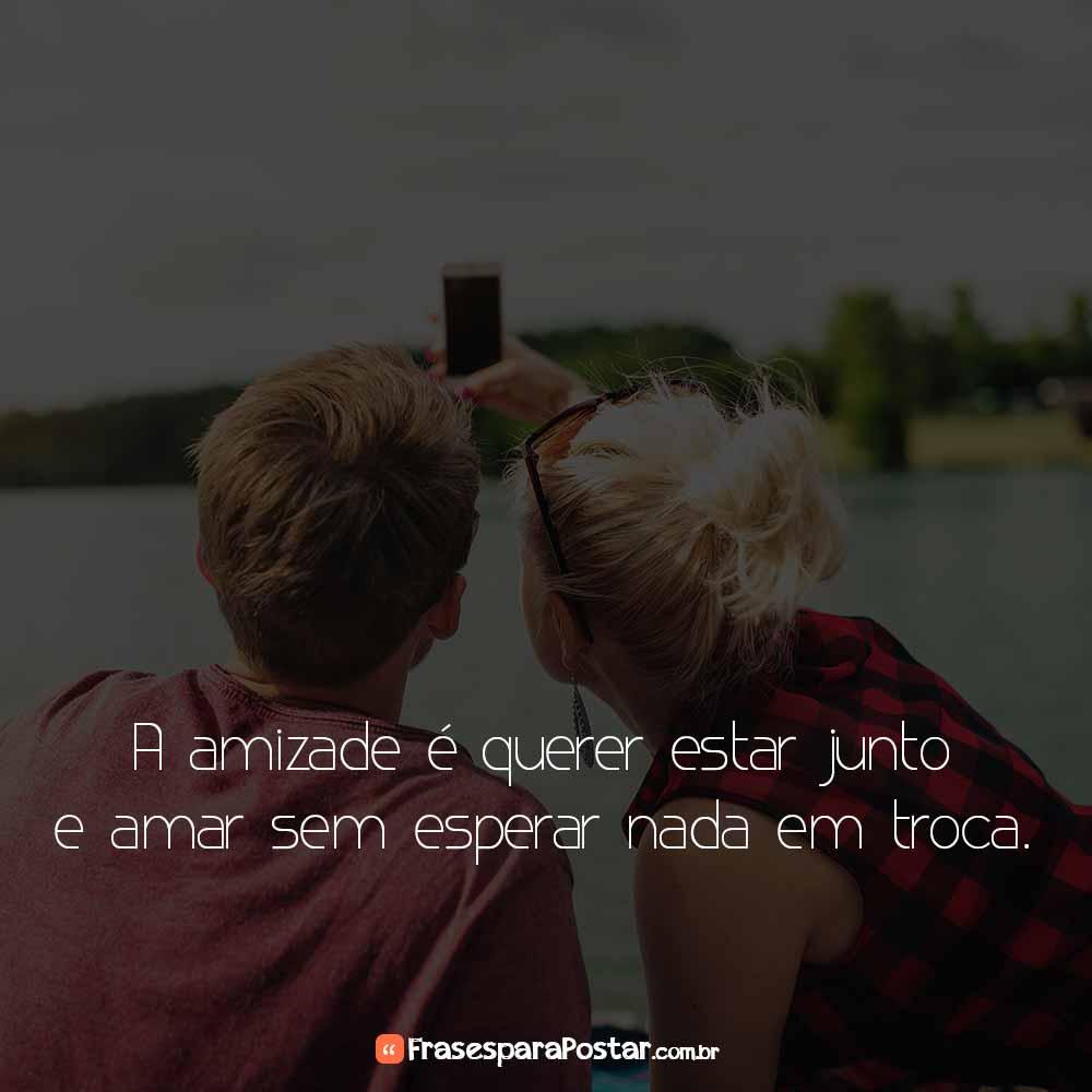 A amizade é querer estar junto e amar sem esperar nada em troca.