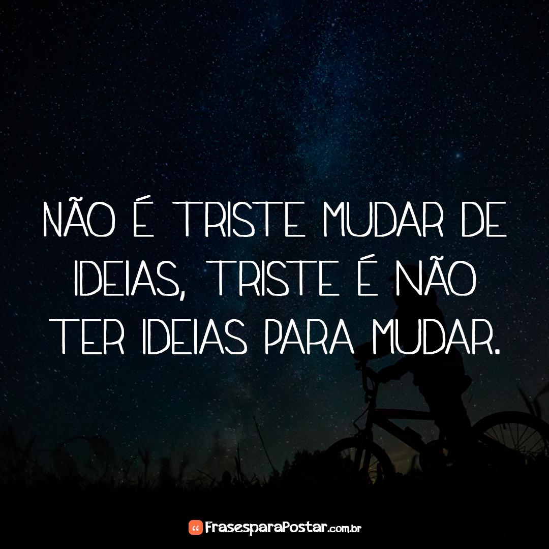 Não é triste mudar de ideias, triste é não ter ideias para mudar.