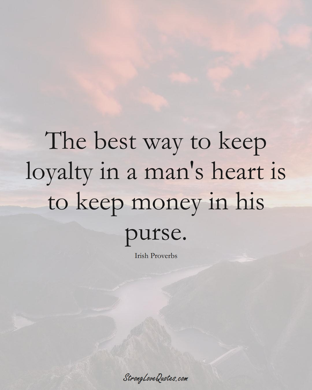 The best way to keep loyalty in a man's heart is to keep money in his purse. (Irish Sayings);  #EuropeanSayings