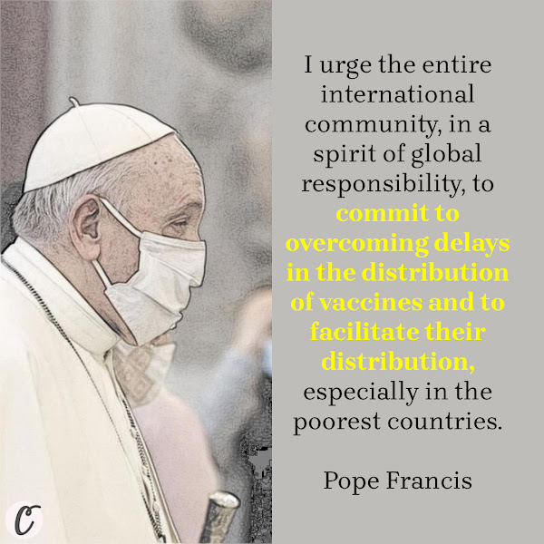 I urge the entire international community, in a spirit of global responsibility, to commit to overcoming delays in the distribution of vaccines and to facilitate their distribution, especially in the poorest countries. — Pope Francis