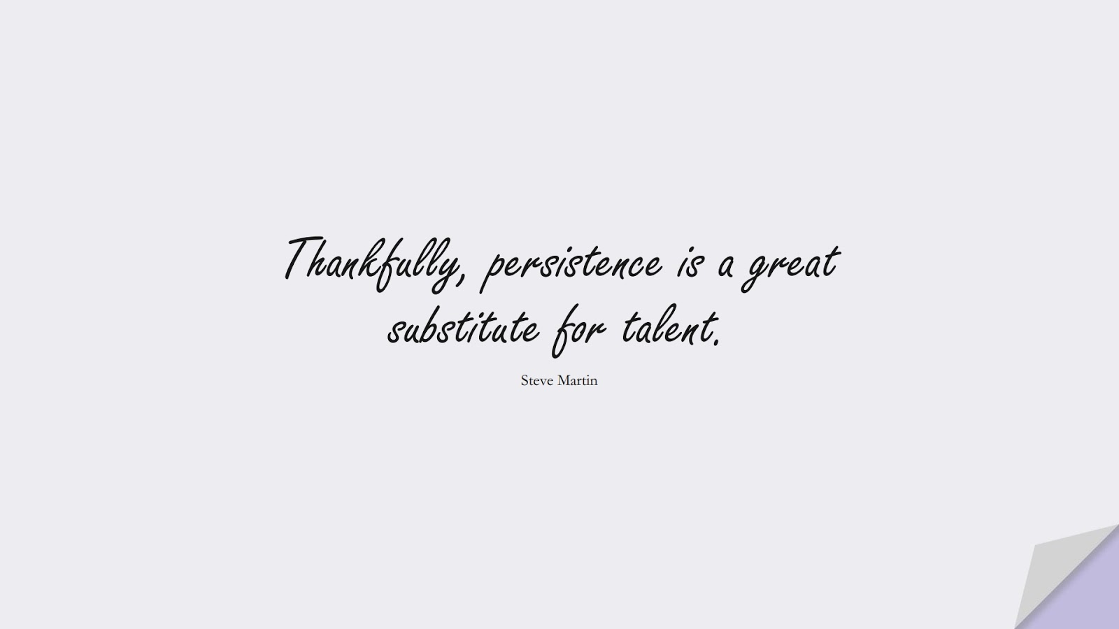Thankfully, persistence is a great substitute for talent. (Steve Martin);  #EncouragingQuotes