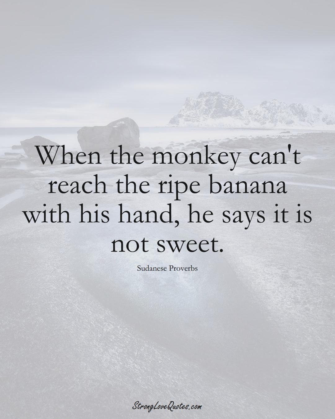 When the monkey can't reach the ripe banana with his hand, he says it is not sweet. (Sudanese Sayings);  #AfricanSayings