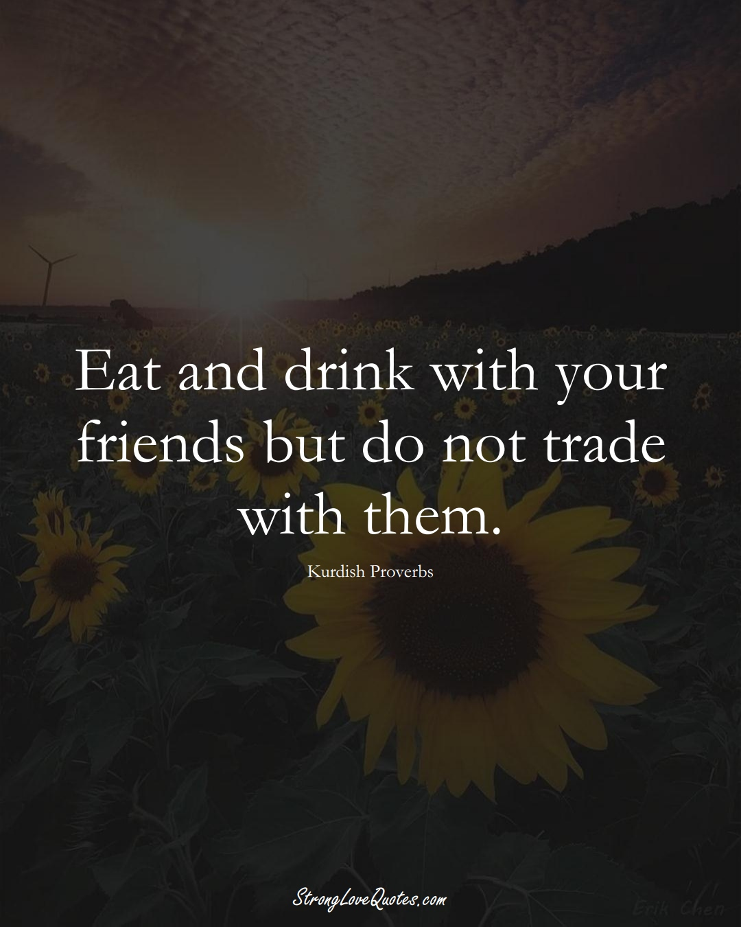 Eat and drink with your friends but do not trade with them. (Kurdish Sayings);  #aVarietyofCulturesSayings