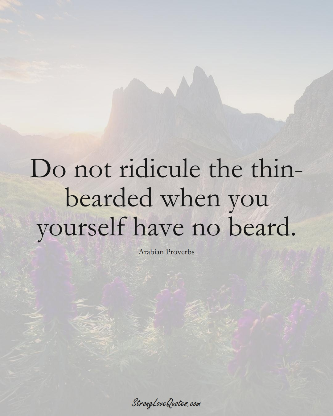Do not ridicule the thin-bearded when you yourself have no beard. (Arabian Sayings);  #aVarietyofCulturesSayings