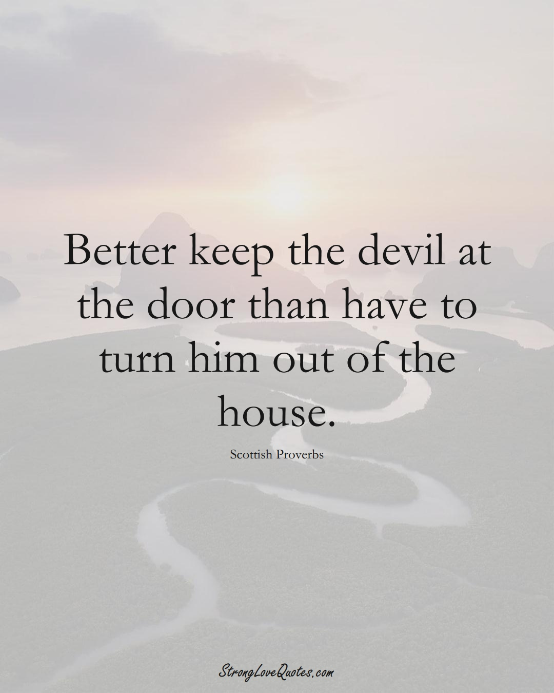 Better keep the devil at the door than have to turn him out of the house. (Scottish Sayings);  #EuropeanSayings