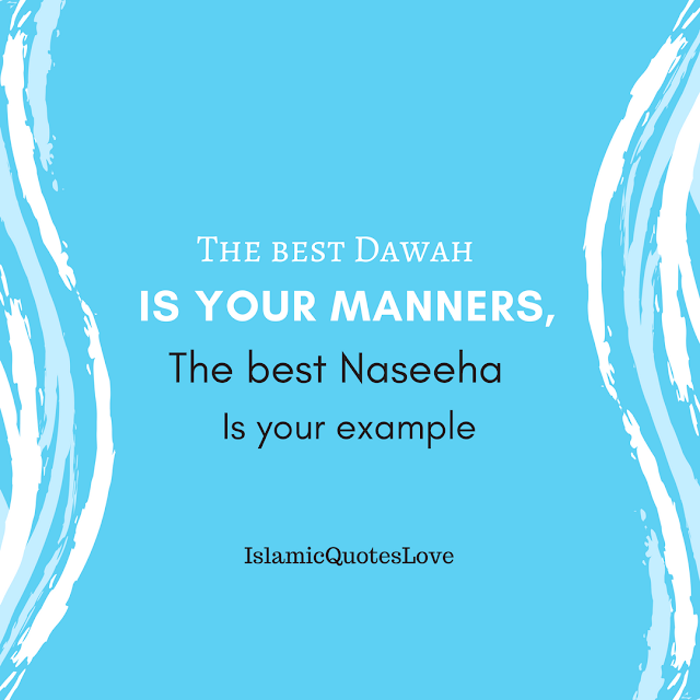 The best dawah is your manners, The best naseeha is your example.