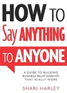 How to Say Anything to Anyone A Guide to Building Business Relationships That Really Work