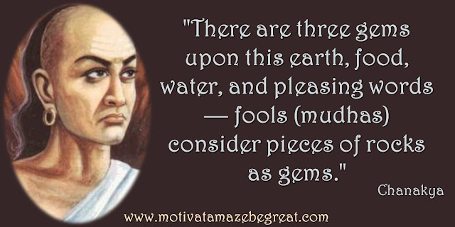 "32 Chanakya Inspirational Quotes On Life: ""There are three gems upon this earth, food, water, and pleasing words — fools (mudhas) consider pieces of rocks as gems."" Quote about wisdom, earth, food, water, necessary resources for living."