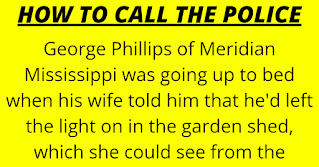 "George Phillips of Meridian Mississippi was going up to bed when his wife told him that he'd left the light on in the garden shed, which she could see from the bedroom window. George opened the back door to go turn off the light but saw that there were people in the shed stealing things.      He phoned the police, who asked, ""Are any of those people in your house"" and he said, ""No."" Then they said that all patrols were busy, and that he should simply stay in his house, lock his doors and an officer would be along when available. George said, ""Okay,"" hung up, counted to 30, and phoned the police again. ""Hello I just called you few seconds ago because there were people in my shed. Well, you don't have to worry about them now cause I've just shot them all."" Then he hung up.      Within five minutes three police cars an Armed Response unit, and an ambulance showed up at the Phillips residence. Of course, the police caught the burglars red-handed      One of the policemen said to George, ""I thought you said that you'd shot them!"" George said, ""I thought you said there was nobody available!"""
