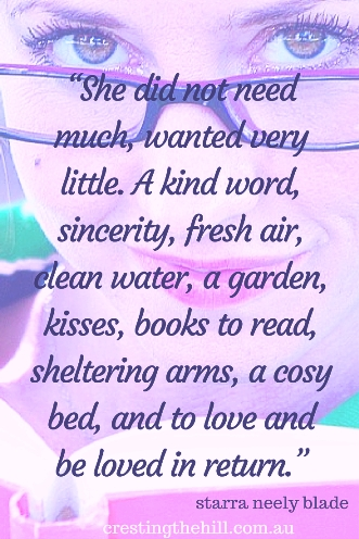 """She did not need much, wanted very little. A kind word, sincerity, fresh air, clean water, a garden, kisses, books to read, sheltering arms, a cosy bed, and to love and be loved in return."" ― starra neely blade #quotes"