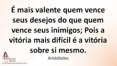 É mais valente quem vence seus desejos do que quem vence seus inimigos; Pois a vitória mais difícil é a vitória sobre si mesmo. Aristóteles