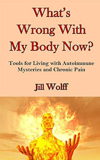 What's Wrong With My Body Now? Tools for Living with Autoimmune Mysteries and Chronic Pain by Jill Wolff