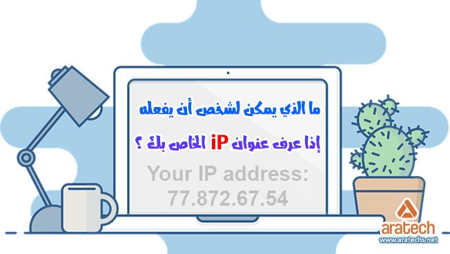 ما الذي يمكن لشخص أن يفعله إذا عرف عنوان IP الخاص بك ؟