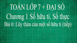 Toán lớp 7 Bài 6 Lũy thừa của một số hữu tỉ ( tiếp theo ) | thầy lợi