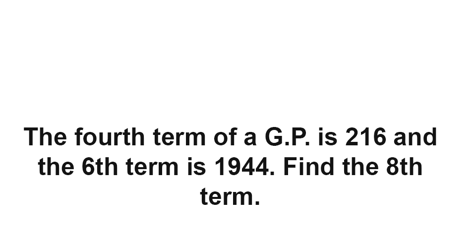 Solution: The fourth term of a G.P. is 216 and the 6th