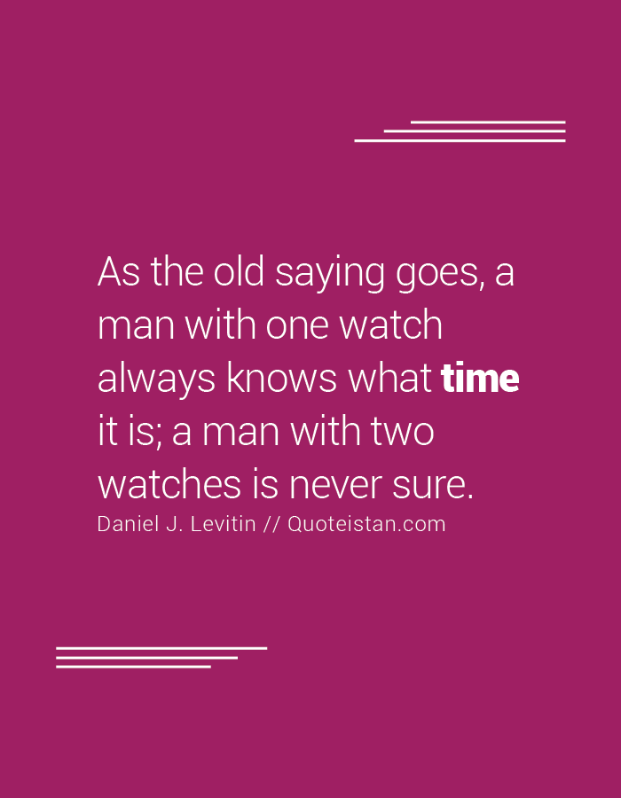 As the old saying goes, a man with one watch always knows what time it is; a man with two watches is never sure.