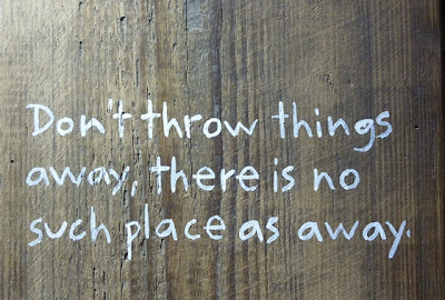 don't throw things away there is no such place as away