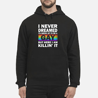 LGBT I Never Dreamed I'd Grow Up To Be A Gay But Here I Am Killin' It Shirt 6