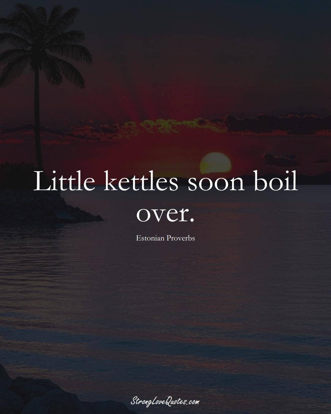 Little kettles soon boil over. (Estonian Sayings);  #EuropeanSayings