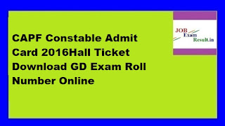 CAPF Constable Admit Card 2016Hall Ticket Download GD Exam Roll Number Online