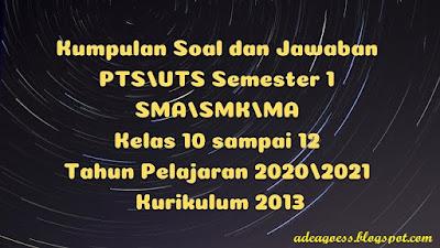 Kumpulan Soal dan Jawaban PTS/UTS Semester 1 SMA/SMK/MA Kurikulum 2013 TP 2020/2021