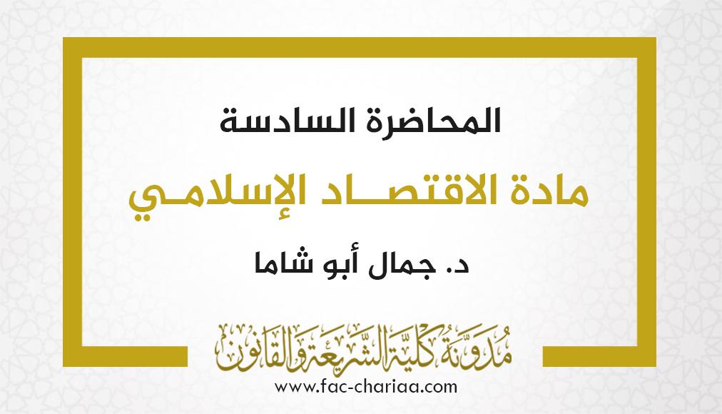 المحاضرة السادسة في مادة الاقتصاد الإسلامي د.أبو شاما