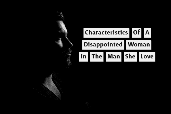 Characteristics of a Disappointed Woman in the Man She Loves