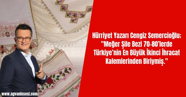 """Hürriyet Yazarı Cengiz Semercioğlu; """"Meğer Şile Bezi 70-80'lerde Türkiye'nin En Büyük İkinci İhracat Kalemlerinden Biriymiş."""""""